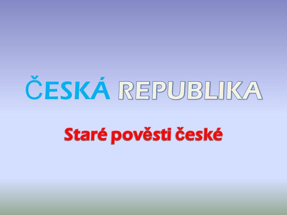 ČESKÁ REPUBLIKA Staré pověsti české
