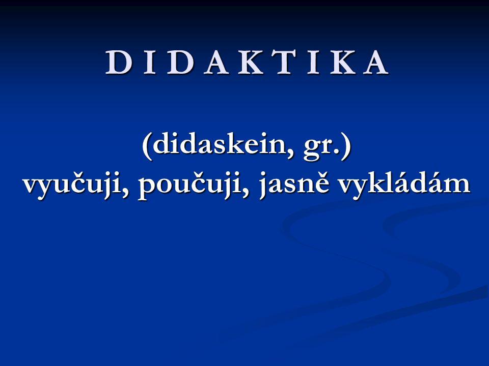 D I D A K T I K A (didaskein, gr.) vyučuji, poučuji, jasně vykládám