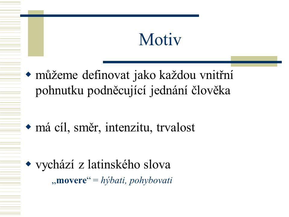 Motiv můžeme definovat jako každou vnitřní pohnutku podněcující jednání člověka. má cíl, směr, intenzitu, trvalost.