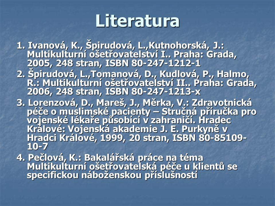 Literatura 1. Ivanová, K., Špirudová, L.,Kutnohorská, J.: Multikulturní ošetřovatelství I.. Praha: Grada, 2005, 248 stran, ISBN 80-247-1212-1.