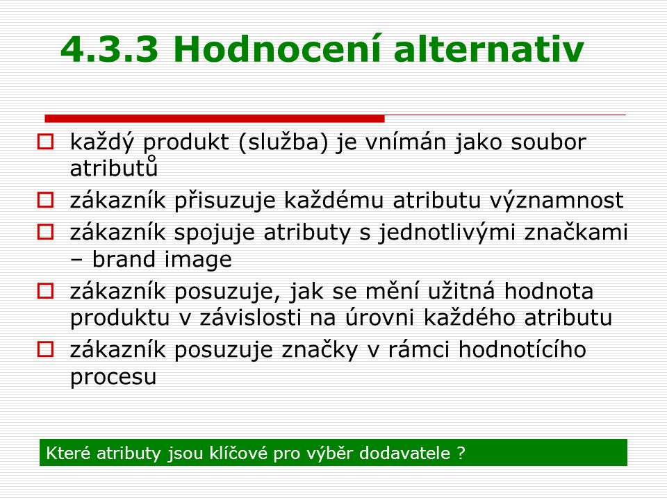 4.3.3 Hodnocení alternativ každý produkt (služba) je vnímán jako soubor atributů. zákazník přisuzuje každému atributu významnost.