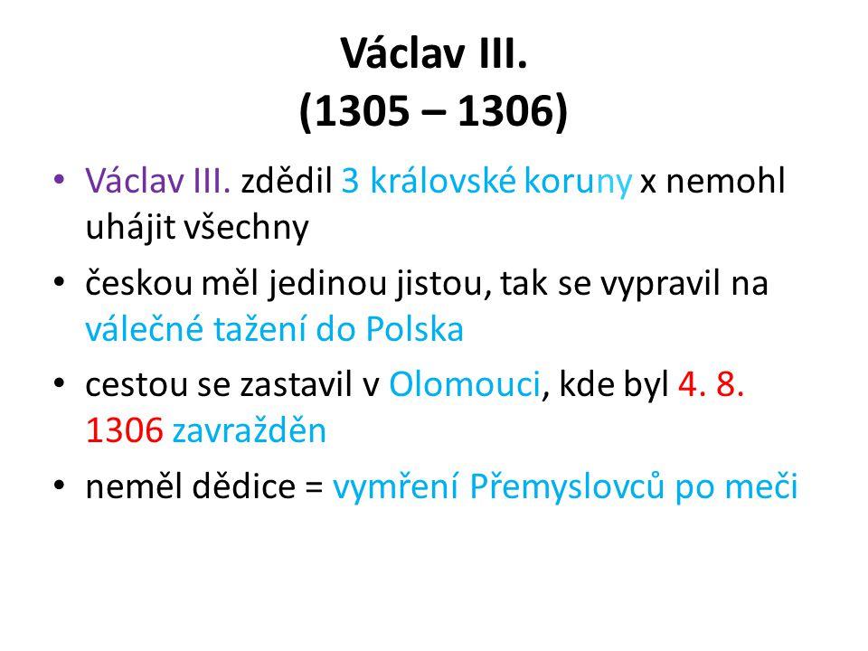 Václav III. (1305 – 1306) Václav III. zdědil 3 královské koruny x nemohl uhájit všechny.