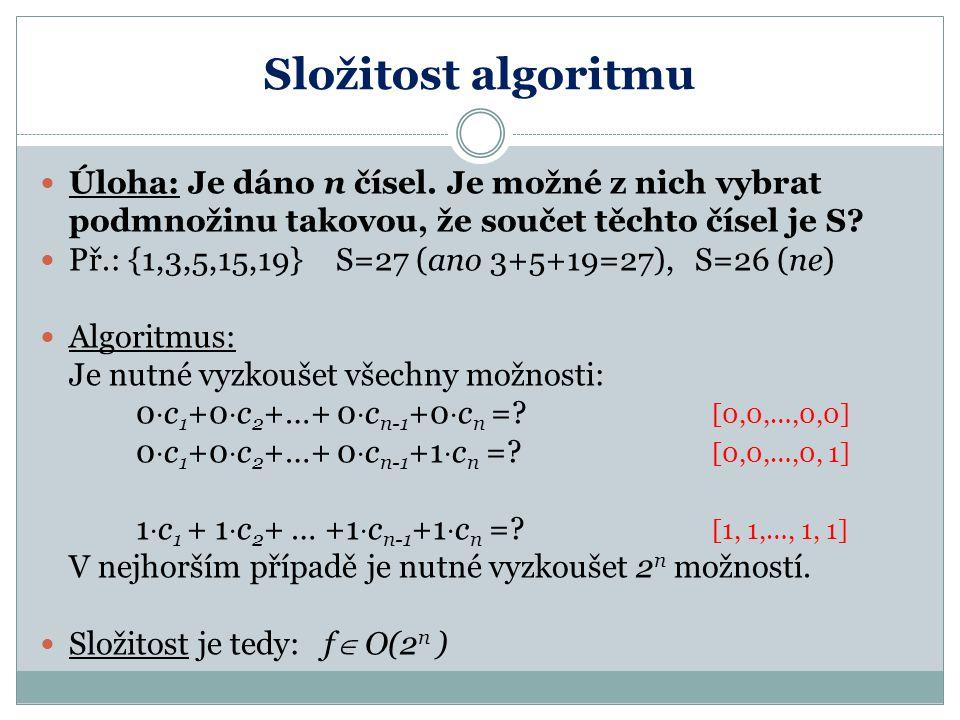 Složitost algoritmu Úloha: Je dáno n čísel. Je možné z nich vybrat podmnožinu takovou, že součet těchto čísel je S