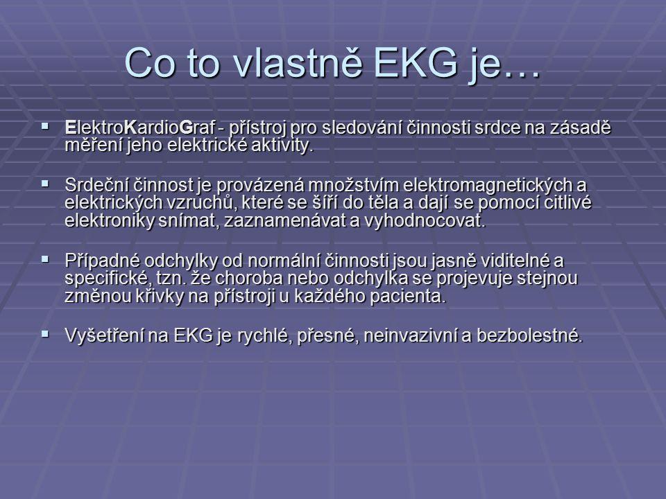 Co to vlastně EKG je… ElektroKardioGraf - přístroj pro sledování činnosti srdce na zásadě měření jeho elektrické aktivity.