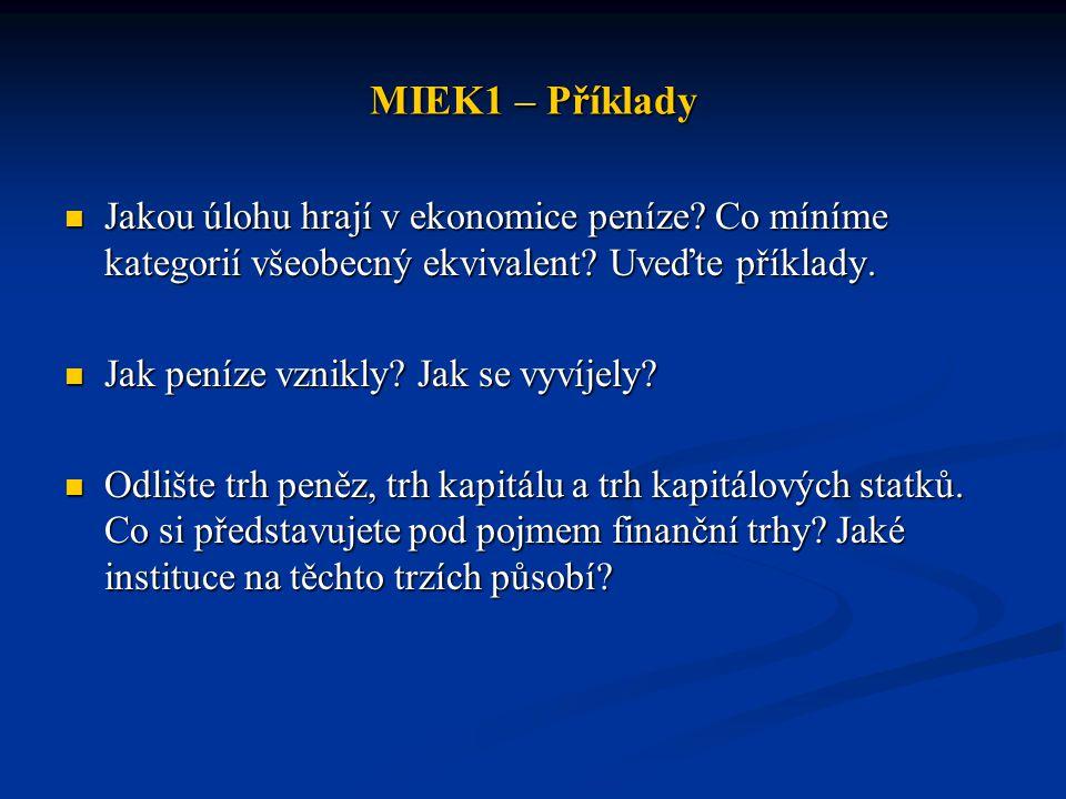 MIEK1 – Příklady Jakou úlohu hrají v ekonomice peníze Co míníme kategorií všeobecný ekvivalent Uveďte příklady.