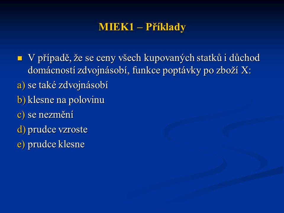 MIEK1 – Příklady V případě, že se ceny všech kupovaných statků i důchod domácností zdvojnásobí, funkce poptávky po zboží X: