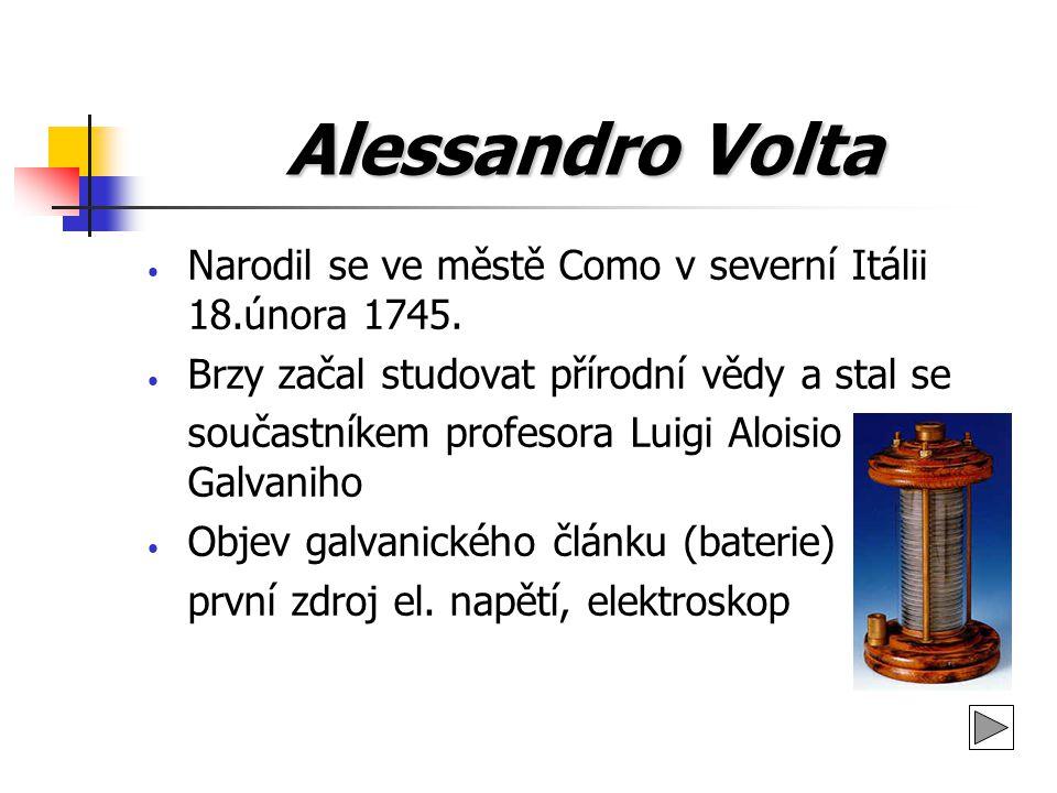 Alessandro Volta Narodil se ve městě Como v severní Itálii 18.února 1745. Brzy začal studovat přírodní vědy a stal se.