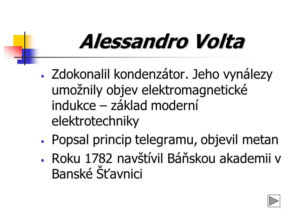 Alessandro Volta Zdokonalil kondenzátor. Jeho vynálezy umožnily objev elektromagnetické indukce – základ moderní elektrotechniky.