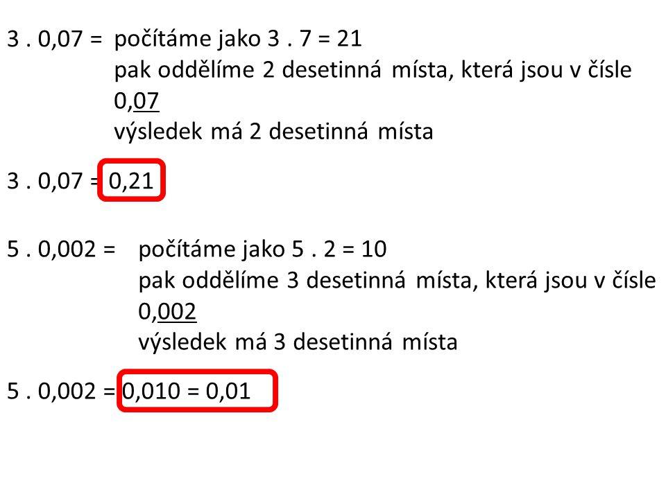 3 . 0,07 = počítáme jako 3 . 7 = 21. pak oddělíme 2 desetinná místa, která jsou v čísle 0,07. výsledek má 2 desetinná místa.