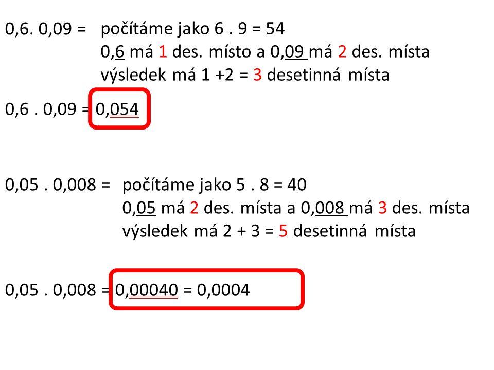0,6. 0,09 = počítáme jako 6 . 9 = 54. 0,6 má 1 des. místo a 0,09 má 2 des. místa. výsledek má 1 +2 = 3 desetinná místa.