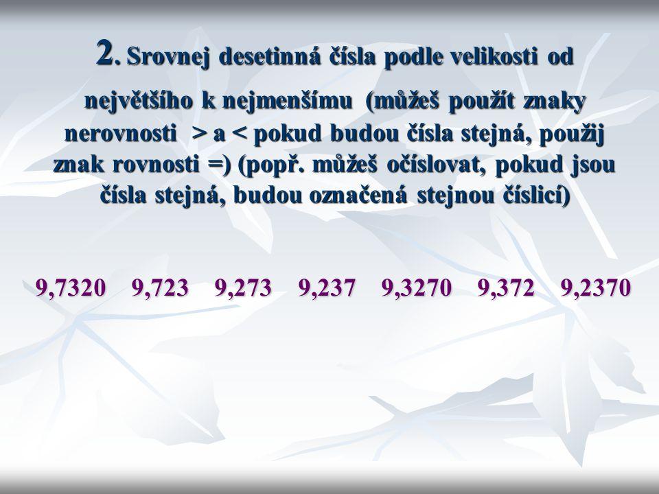 2. Srovnej desetinná čísla podle velikosti od největšího k nejmenšímu (můžeš použít znaky nerovnosti > a < pokud budou čísla stejná, použij znak rovnosti =) (popř. můžeš očíslovat, pokud jsou čísla stejná, budou označená stejnou číslicí)