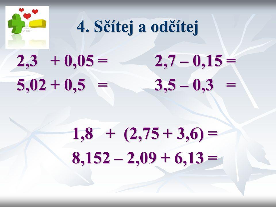 4. Sčítej a odčítej 2,3 + 0,05 = 2,7 – 0,15 = 5,02 + 0,5 = 3,5 – 0,3 = 1,8 + (2,75 + 3,6) =