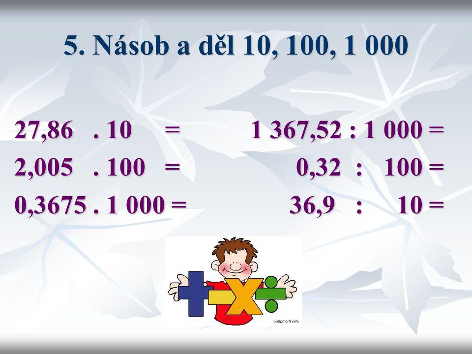 5. Násob a děl 10, 100, 1 000 27,86 . 10 = 1 367,52 : 1 000 = 2,005 . 100 = 0,32 : 100 =
