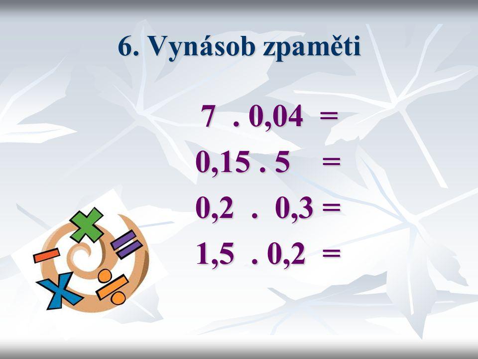 6. Vynásob zpaměti 7 . 0,04 = 0,15 . 5 = 0,2 . 0,3 = 1,5 . 0,2 =