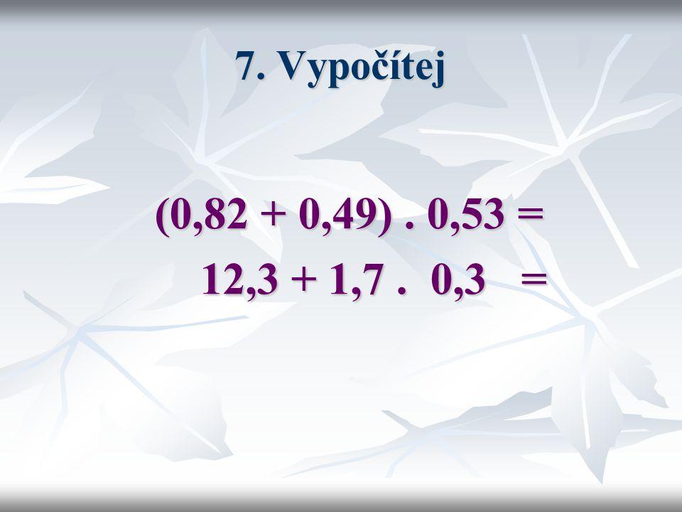 7. Vypočítej (0,82 + 0,49) . 0,53 = 12,3 + 1,7 . 0,3 =