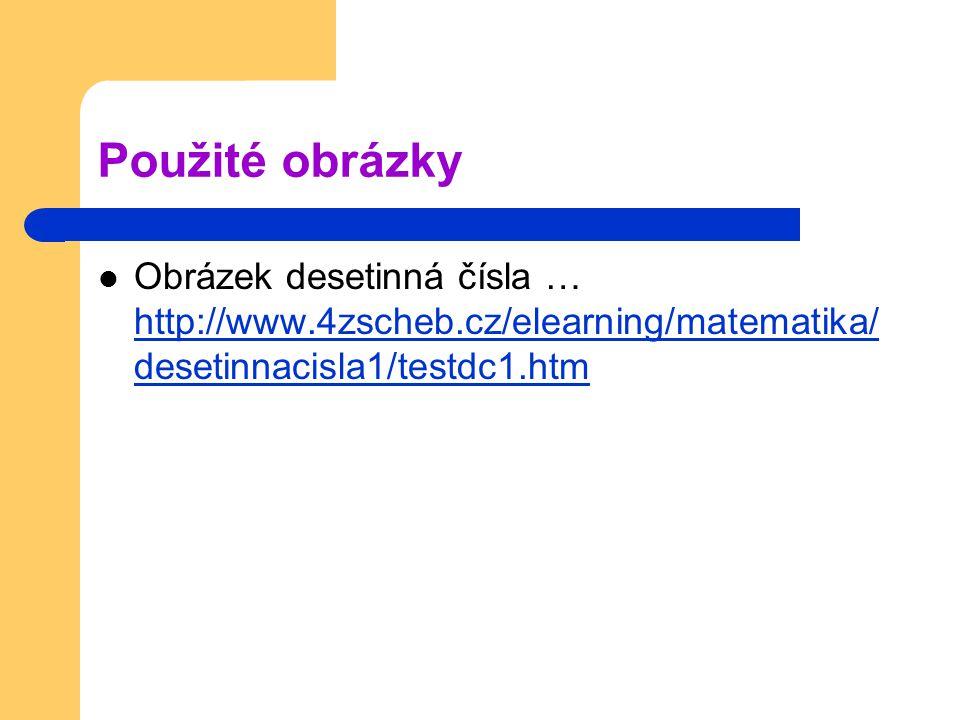 Použité obrázky Obrázek desetinná čísla … http://www.4zscheb.cz/elearning/matematika/desetinnacisla1/testdc1.htm.