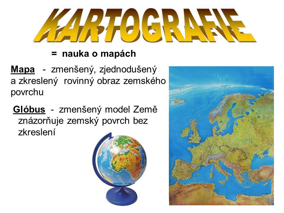 KARTOGRAFIE = nauka o mapách Mapa - zmenšený, zjednodušený