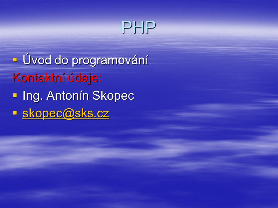 PHP Úvod do programování Kontaktní údaje: Ing. Antonín Skopec