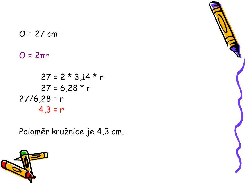 O = 27 cm O = 2πr 27 = 2 * 3,14 * r 27 = 6,28 * r 27/6,28 = r 4,3 = r Poloměr kružnice je 4,3 cm.
