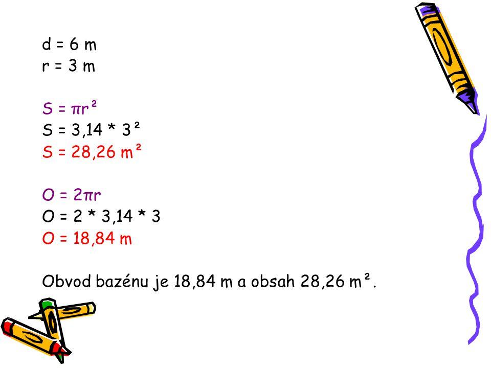 d = 6 m r = 3 m. S = πr². S = 3,14 * 3². S = 28,26 m². O = 2πr. O = 2 * 3,14 * 3. O = 18,84 m.