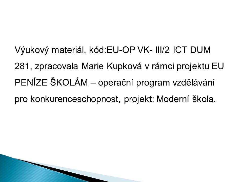 Výukový materiál, kód:EU-OP VK- III/2 ICT DUM 281, zpracovala Marie Kupková v rámci projektu EU PENÍZE ŠKOLÁM – operační program vzdělávání pro konkurenceschopnost, projekt: Moderní škola.