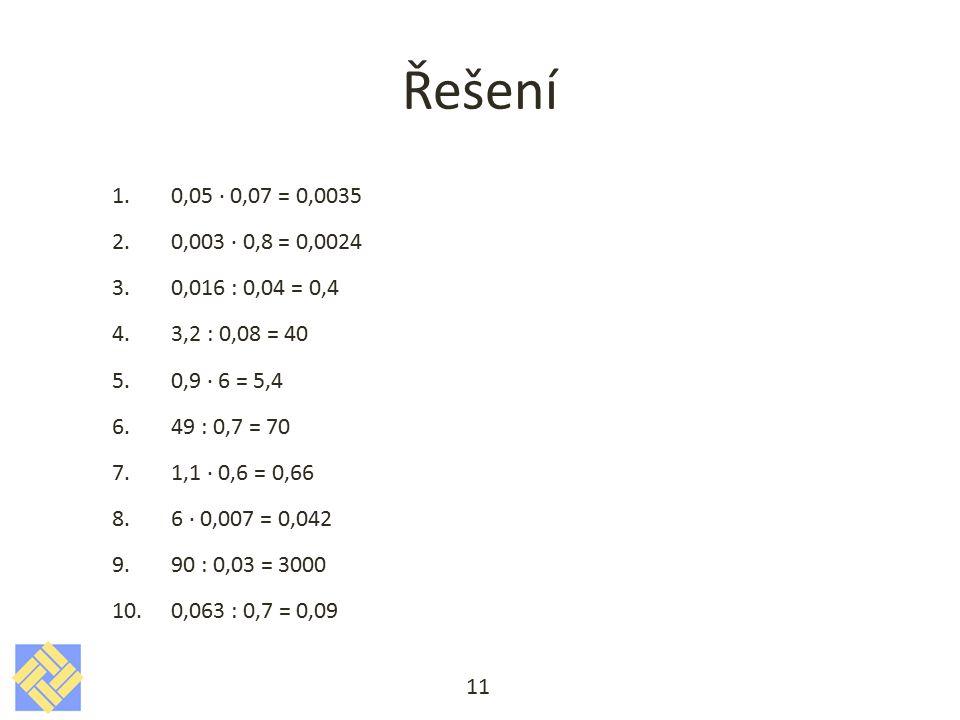 Řešení 0,05 · 0,07 = 0,0035. 0,003 · 0,8 = 0,0024. 0,016 : 0,04 = 0,4. 3,2 : 0,08 = 40. 0,9 · 6 = 5,4.