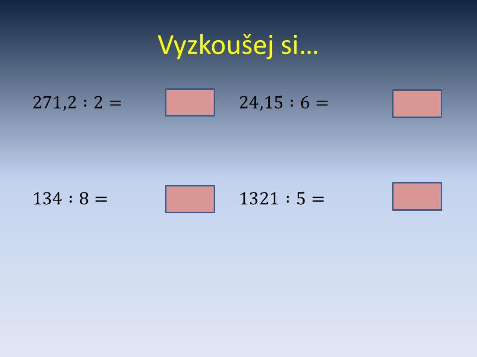 Vyzkoušej si… 271,2 :2= 136,1. 24,15 :6= 4,025. 134 :8= 16,75.