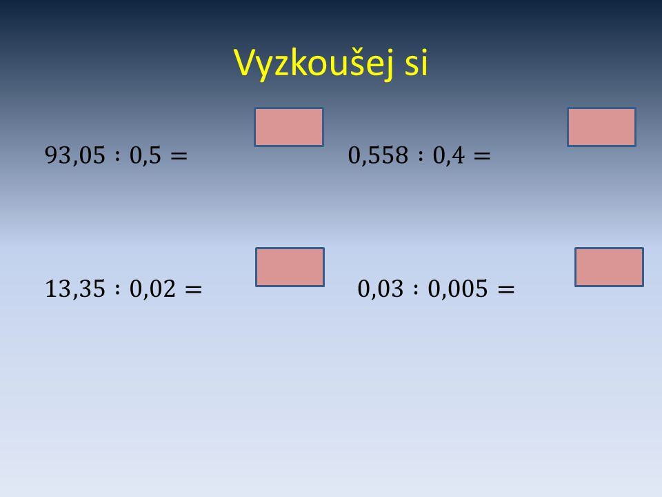 Vyzkoušej si 186,1 1,395 93,05 :0,5= 0,558 :0,4= 667,5 6 13,35 :0,02= 0,03 :0,005=