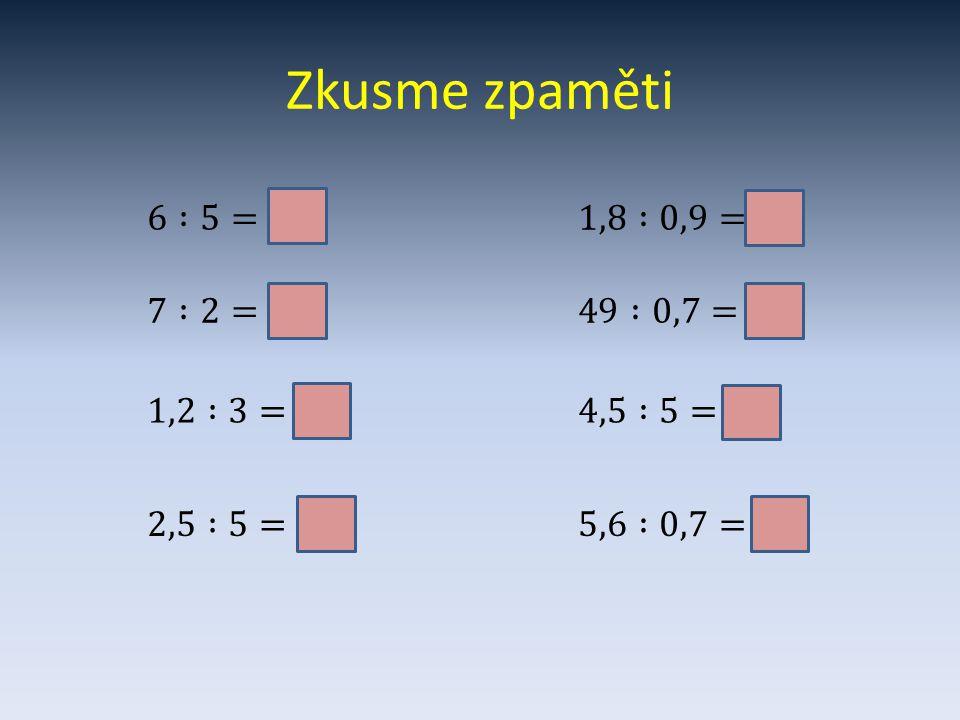 Zkusme zpaměti 6 :5=1,2 1,8 :0,9=2 7 :2=3,5 49 :0,7=70 1,2 :3=0,4