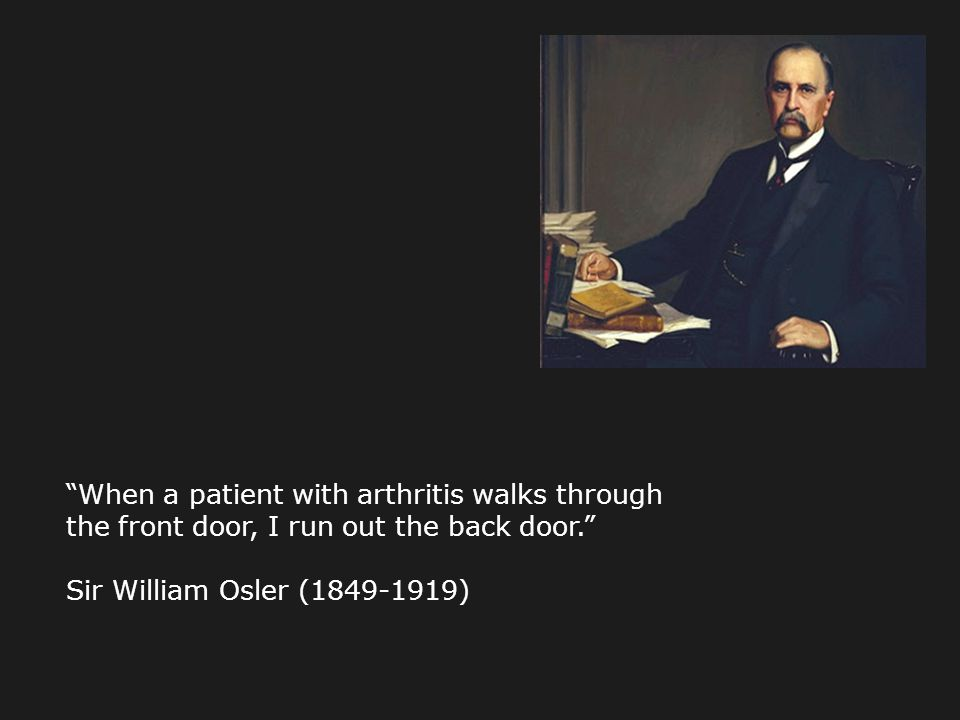 When a patient with arthritis walks through the front door, I run out the back door.