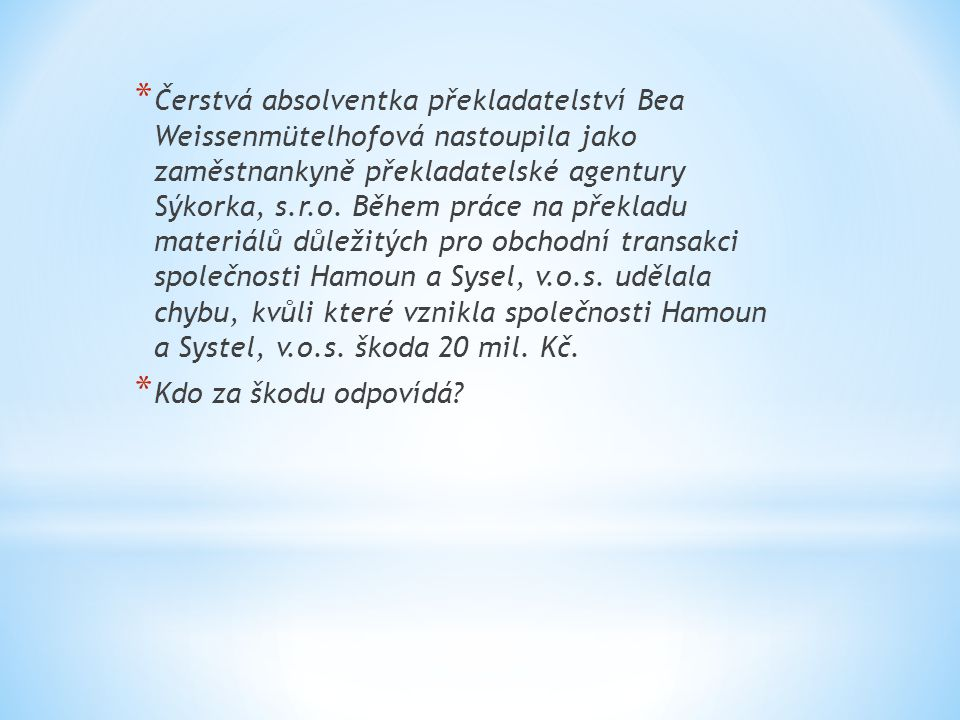 Čerstvá absolventka překladatelství Bea Weissenmütelhofová nastoupila jako zaměstnankyně překladatelské agentury Sýkorka, s.r.o. Během práce na překladu materiálů důležitých pro obchodní transakci společnosti Hamoun a Sysel, v.o.s. udělala chybu, kvůli které vznikla společnosti Hamoun a Systel, v.o.s. škoda 20 mil. Kč.