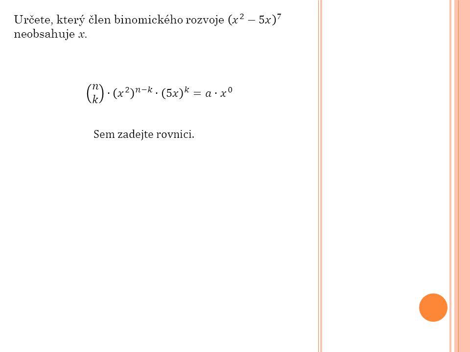 Určete, který člen binomického rozvoje 𝑥 2 −5𝑥 7 neobsahuje x.