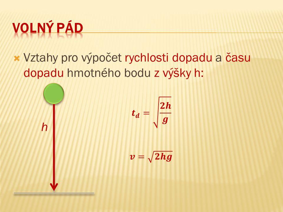 volný pád Vztahy pro výpočet rychlosti dopadu a času dopadu hmotného bodu z výšky h: h. 𝒕 𝒅 = 𝟐𝒉 𝒈.