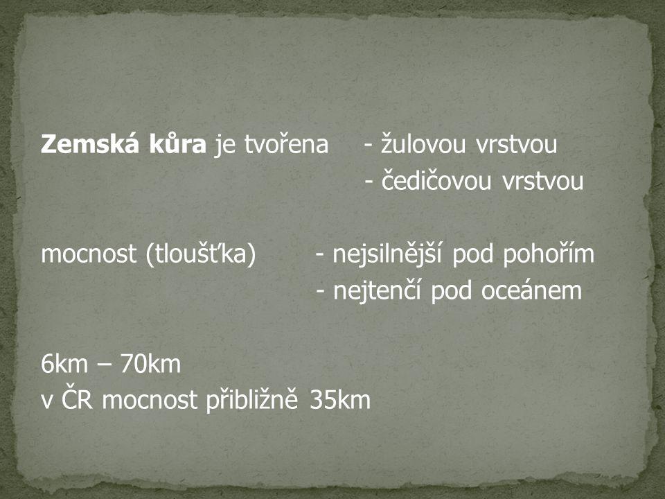 Zemská kůra je tvořena - žulovou vrstvou - čedičovou vrstvou mocnost (tloušťka) - nejsilnější pod pohořím - nejtenčí pod oceánem 6km – 70km v ČR mocnost přibližně 35km