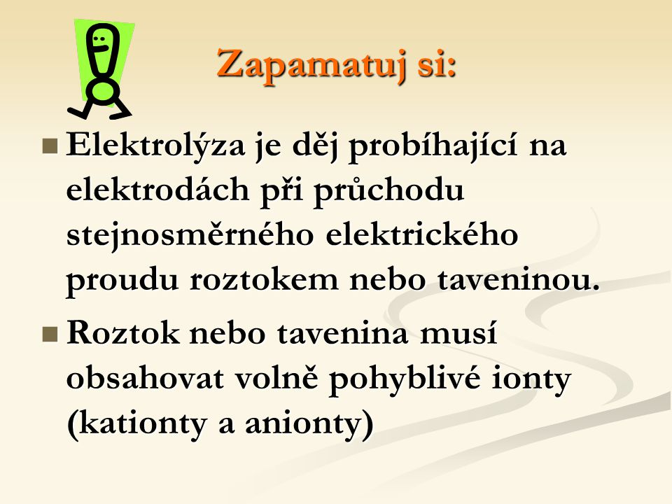 Zapamatuj si: Elektrolýza je děj probíhající na elektrodách při průchodu stejnosměrného elektrického proudu roztokem nebo taveninou.