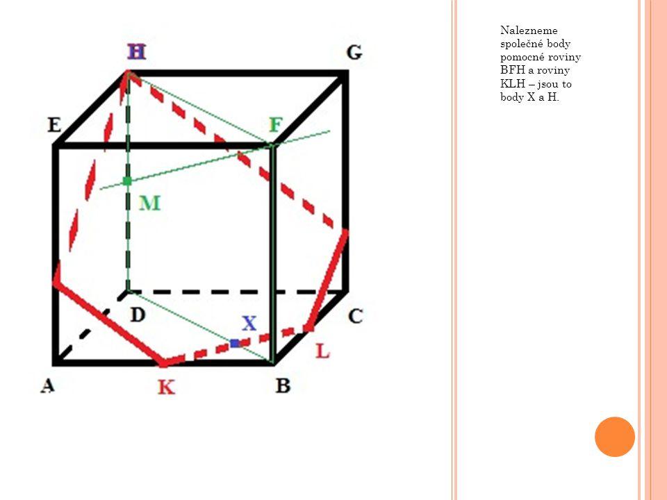 Nalezneme společné body pomocné roviny BFH a roviny KLH – jsou to body X a H.