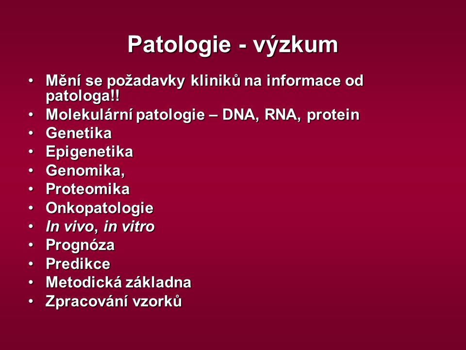 Patologie - výzkum Mění se požadavky kliniků na informace od patologa!! Molekulární patologie – DNA, RNA, protein.