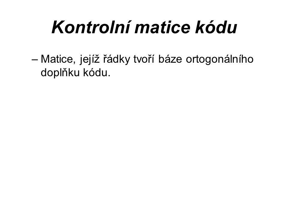 Kontrolní matice kódu Matice, jejíž řádky tvoří báze ortogonálního doplňku kódu.