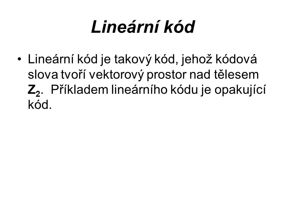Lineární kód Lineární kód je takový kód, jehož kódová slova tvoří vektorový prostor nad tělesem Z2.