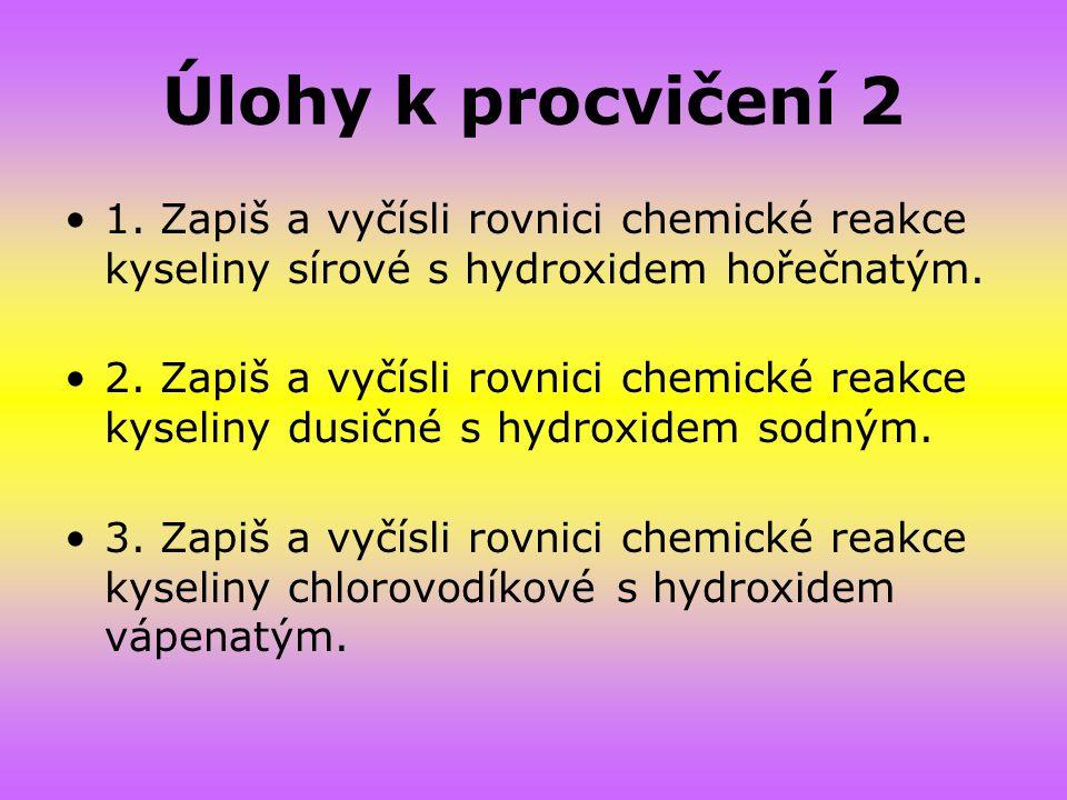 Úlohy k procvičení 2 1. Zapiš a vyčísli rovnici chemické reakce kyseliny sírové s hydroxidem hořečnatým.