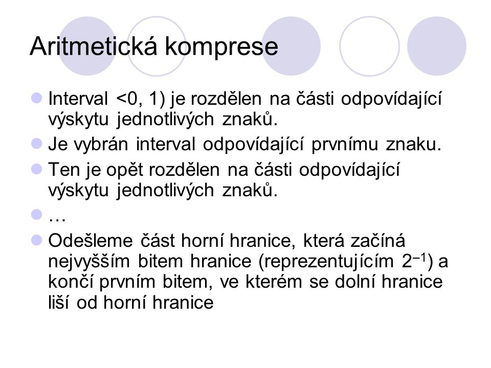 Aritmetická komprese Interval <0, 1) je rozdělen na části odpovídající výskytu jednotlivých znaků. Je vybrán interval odpovídající prvnímu znaku.