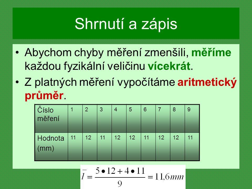 Shrnutí a zápis Abychom chyby měření zmenšili, měříme každou fyzikální veličinu vícekrát. Z platných měření vypočítáme aritmetický průměr.