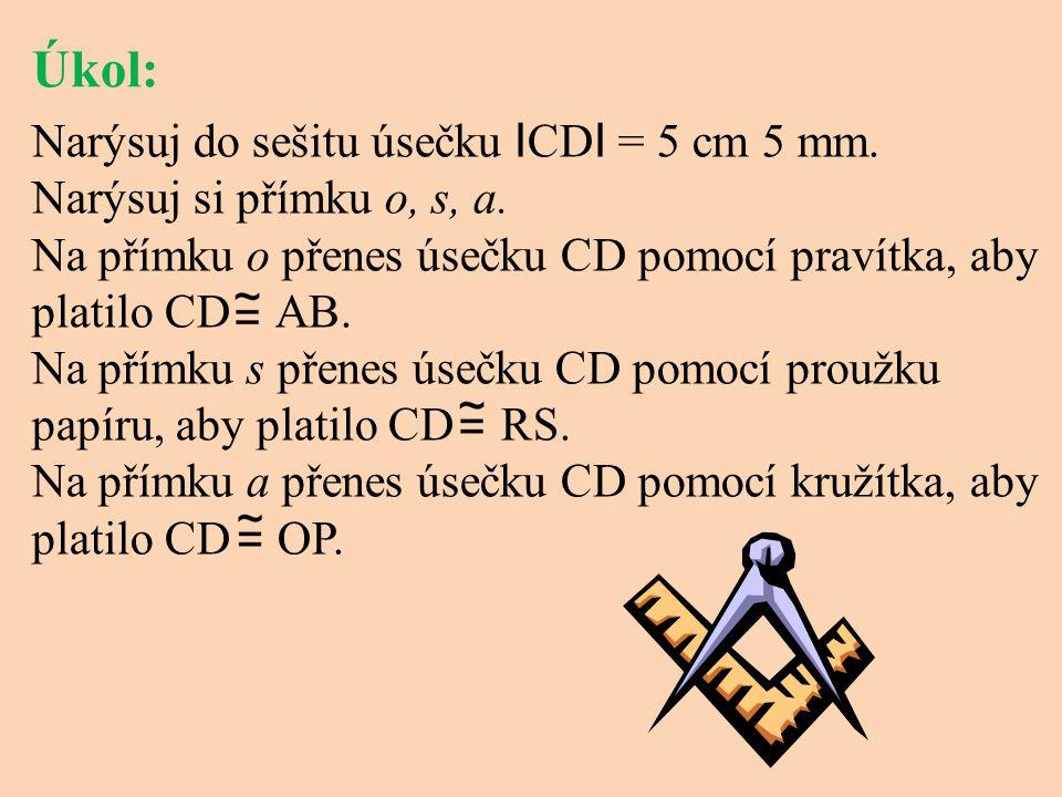 Úkol: Narýsuj do sešitu úsečku ICDI = 5 cm 5 mm. Narýsuj si přímku o, s, a. Na přímku o přenes úsečku CD pomocí pravítka, aby platilo CD AB.