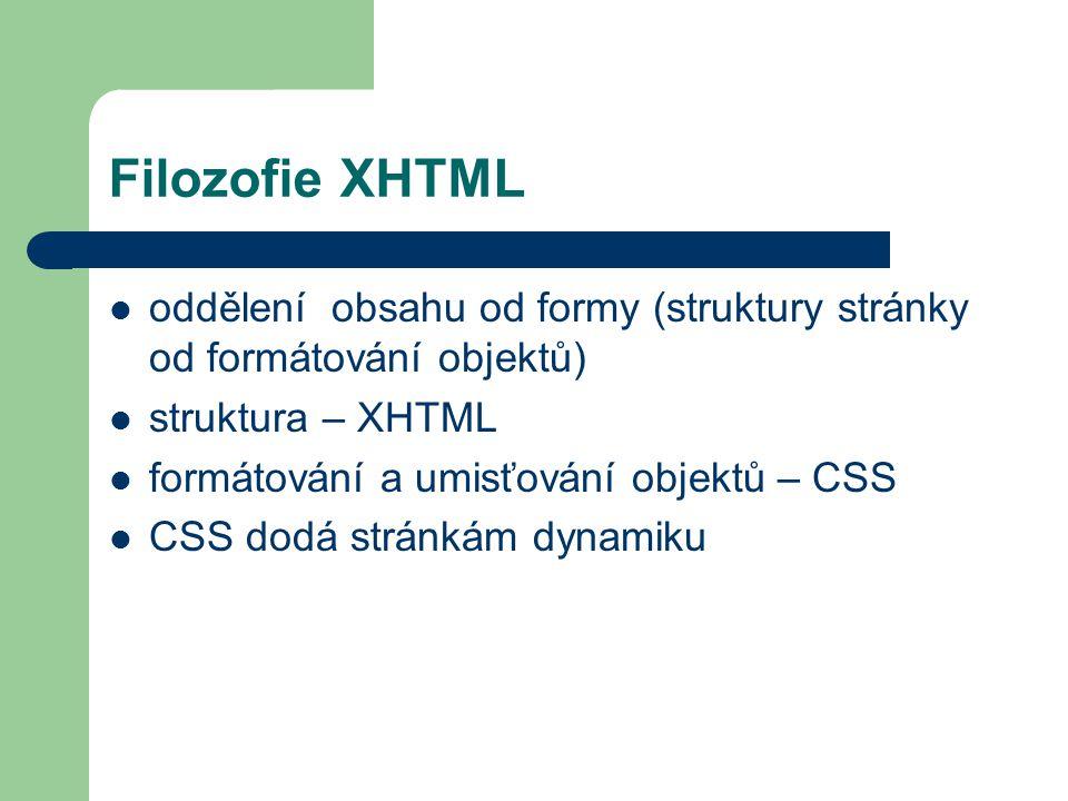 Filozofie XHTML oddělení obsahu od formy (struktury stránky od formátování objektů) struktura – XHTML.