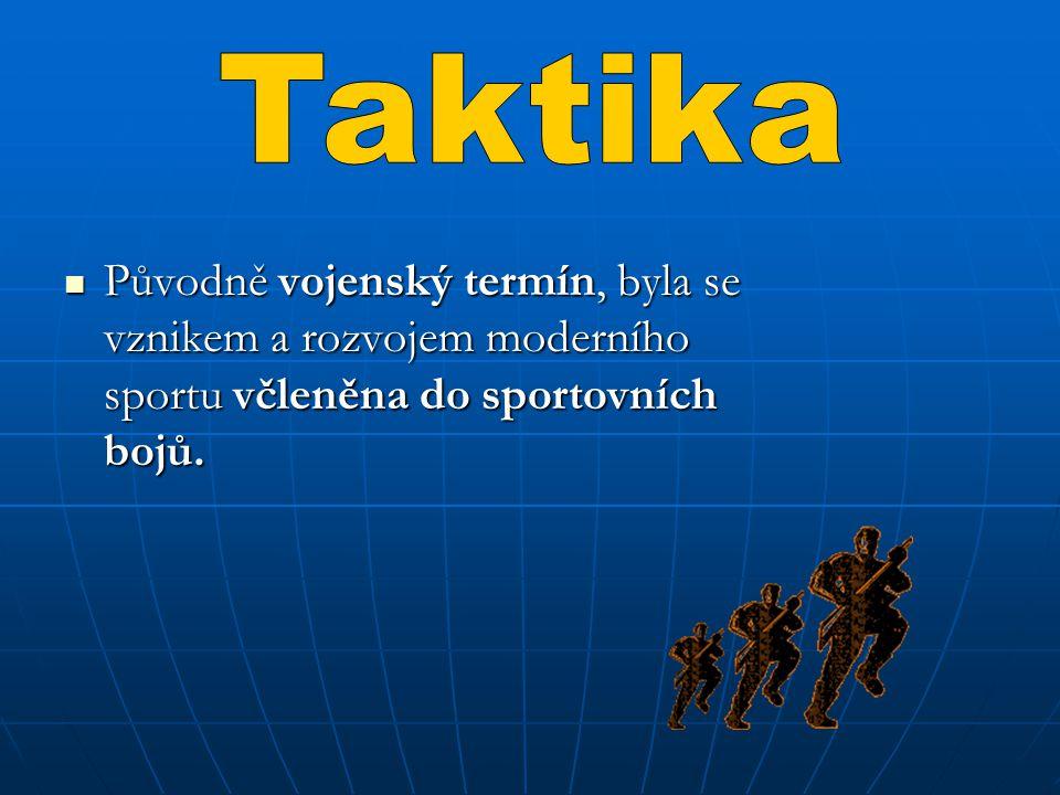 Taktika Původně vojenský termín, byla se vznikem a rozvojem moderního sportu včleněna do sportovních bojů.