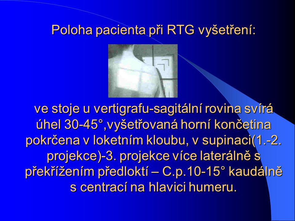 Poloha pacienta při RTG vyšetření: ve stoje u vertigrafu-sagitální rovina svírá úhel 30-45°,vyšetřovaná horní končetina pokrčena v loketním kloubu, v supinaci(1.-2.