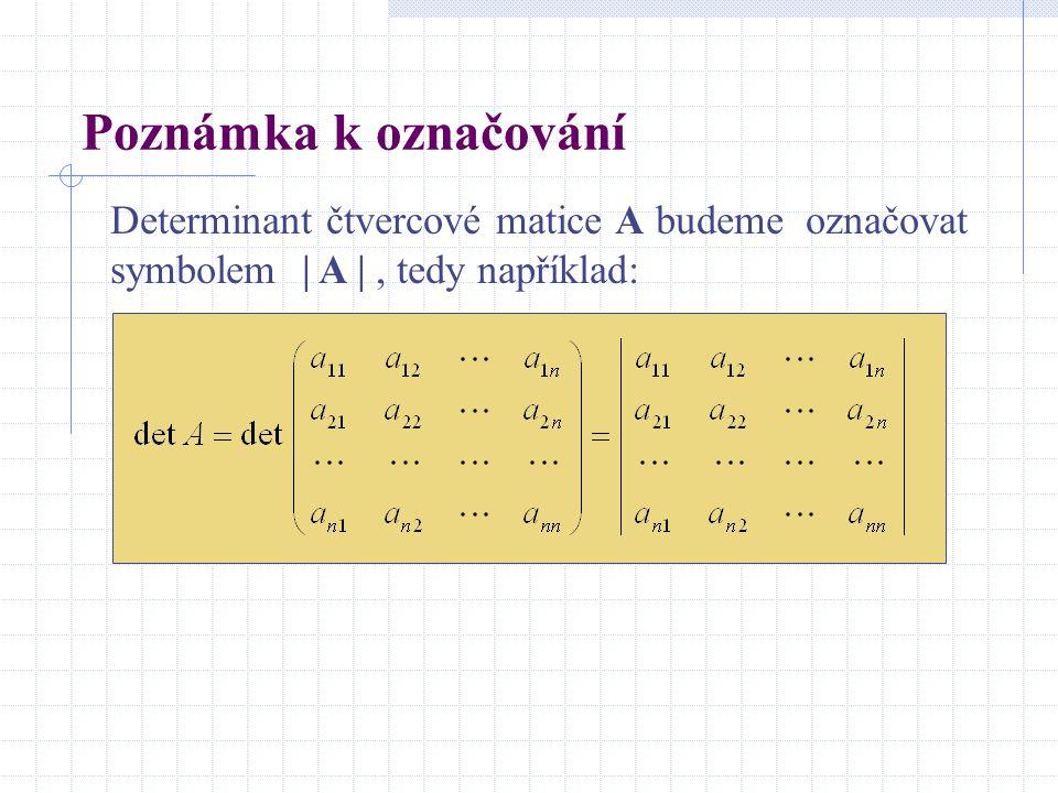 Poznámka k označování Determinant čtvercové matice A budeme označovat symbolem | A | , tedy například: