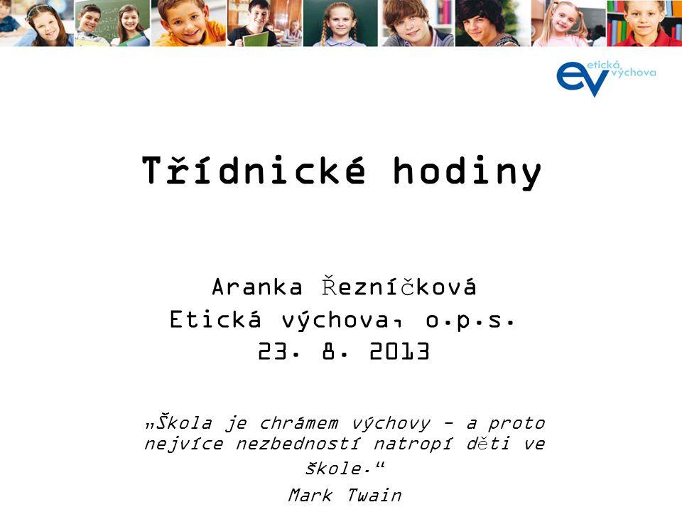 Třídnické hodiny Aranka Řezníčková Etická výchova, o.p.s. 23. 8. 2013
