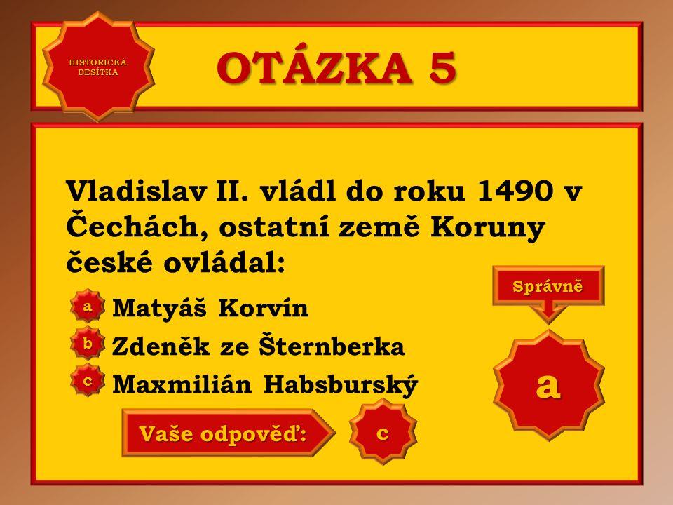 HISTORICKÁ DESÍTKA OTÁZKA 5. Vladislav II. vládl do roku 1490 v Čechách, ostatní země Koruny české ovládal: