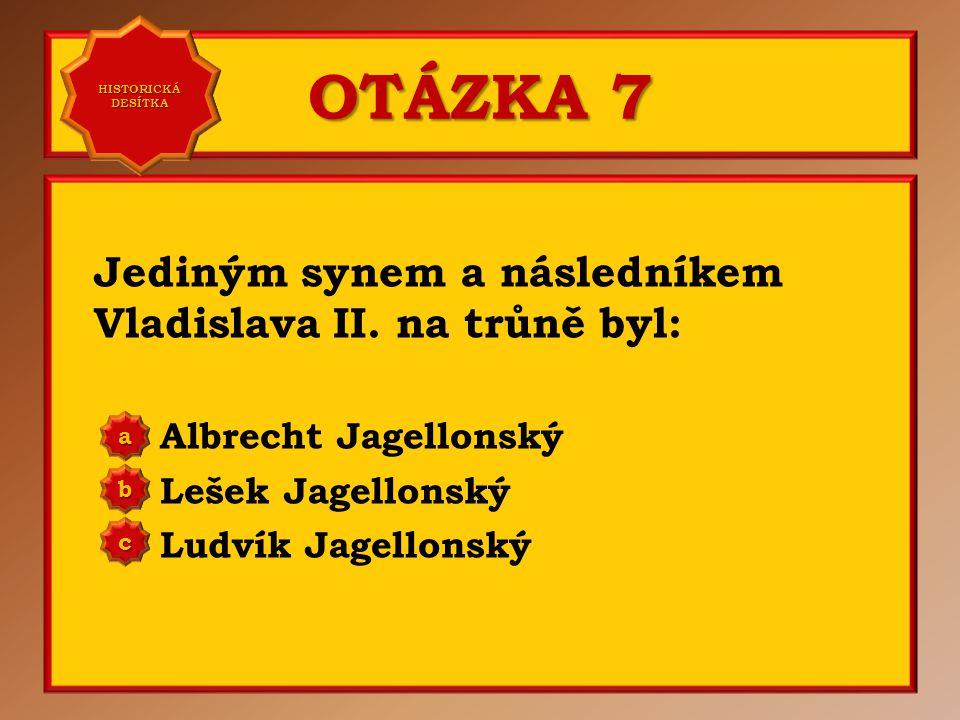 OTÁZKA 7 Jediným synem a následníkem Vladislava II. na trůně byl: